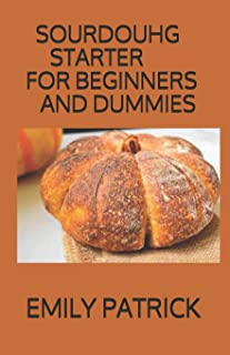 Sourdouhg Starter for Beginners and Dummies: The Definitive Step-By-Step Guide with 60+ Fresh And Healthy Bread Recipes An...