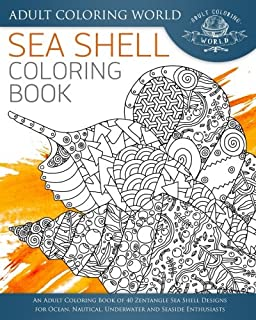 Sea Shell Coloring Book: An Adult Coloring Book of 40 Zentangle Sea Shell Designs for Ocean, Nautical, Underwater and Seaside Enthusiasts (Ocean Coloring Books) (Volume 5)