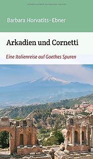 Arkadien und Cornetti: Eine Italienreise auf Goethes Spuren
