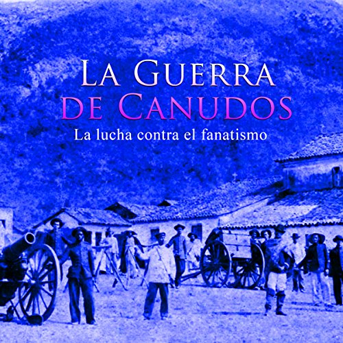 La Guerra de Canudos: La lucha contra el fanatismo [War of Canudos: The Fight Against Fanaticism] audiobook cover art
