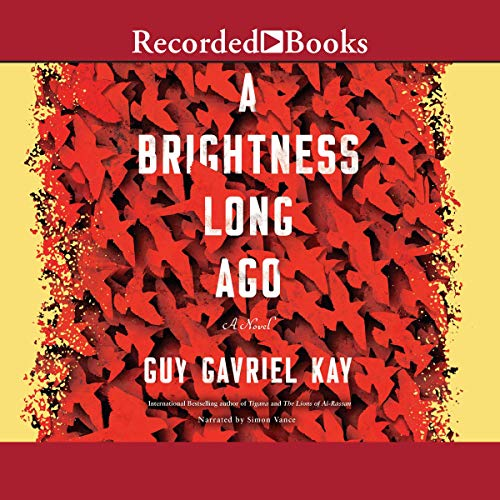 A Brightness Long Ago                   By:                                                                                                                                 Guy Gavriel Kay                               Narrated by:                                                                                                                                 Simon Vance                      Length: 14 hrs and 11 mins     18 ratings     Overall 4.8