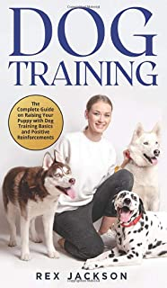 Dog Training: The Complete Guide on Raising Your Puppy with Dog Training Basics and Positive Reinforcements