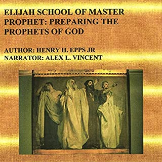Elijah School of Master Prophet     Preparing the Prophets of God              By:                                                                                                                                 Henry Harrison Epps Jr                               Narrated by:                                                                                                                                 Alex L. Vincent                      Length: 8 hrs and 39 mins     2 ratings     Overall 4.5