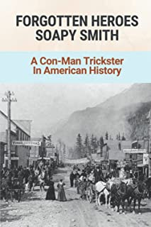 Forgotten Heroes Soapy Smith: A Con-Man Trickster In American History: The Life And Death Of Soapy Smith