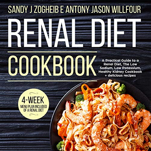 Renal Diet Cookbook A Practical Guide To A Renal Diet, The Low Sodium, Low Potassium, Healthy Kidney Cookbook + Delicious Recipes; 4-Week menu Plan Included Of A Renal Diet. audiobook cover art