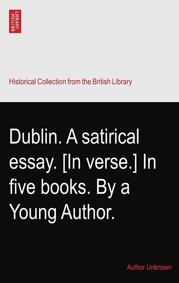 服を着る下品世界の窓Dublin. A satirical essay. [In verse.] In five books. By a Young Author.