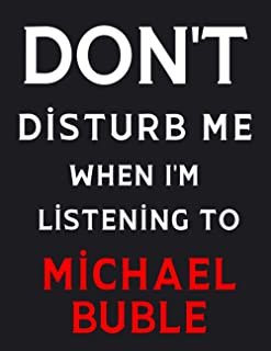 DON'T Disturb Me When I'm Listening To Michael Buble: Michael Buble Notebook/ Journal/ Diary/ Notepad For Fans, Adults, Te...