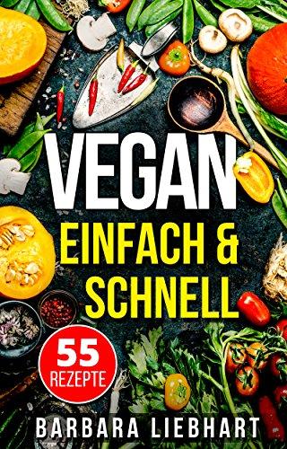 VEGAN EINFACH & SCHNELL: 55 Rezepte (Vegan Kochbuch, Vegan kochen, Vegane Rezepte)
