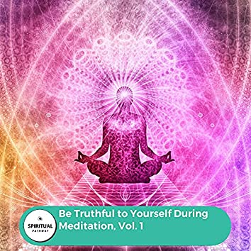 Be Truthful To Yourself During Meditation, Vol. 1