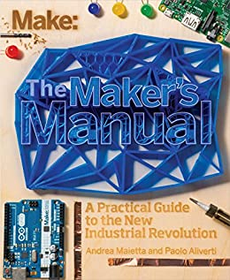 The Maker's Manual: A Practical Guide to the New Industrial Revolution by [Paolo Aliverti, Andrea Maietta, Patrick Di Justo]