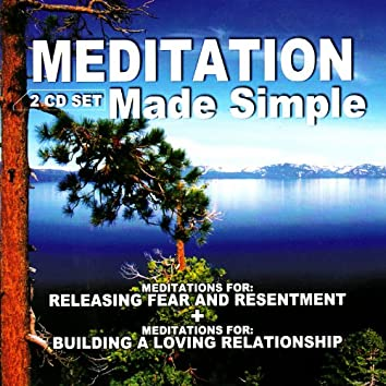 Meditation Made Simple: Meditations For Releasing Fear and Resentment & Meditations For Building a Loving Relationship