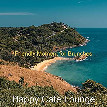 Friendly Moment for Brunches
