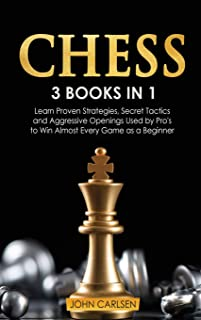 Chess: 3 Books in 1: Learn Proven Strategies, Secret Tacticts and Aggressive Openings Used by Pro's to Win Almost Every Ga...
