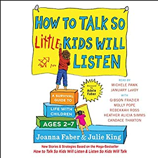 How to Talk So Little Kids Will Listen     A Survival Guide to Life with Children Ages 2-7              Written by:                                                                                                                                 Joanna Faber,                                                                                        Julie King                               Narrated by:                                                                                                                                 Heather Alicia Simms,                                                                                        Michele Pawk,                                                                                        Candace Thaxton,                   and others                 Length: 10 hrs and 8 mins     66 ratings     Overall 4.7