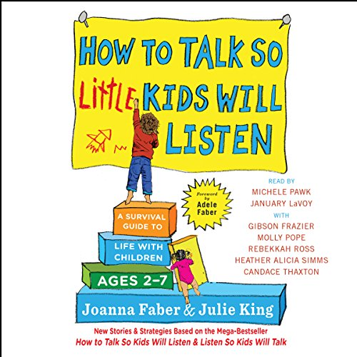 How to Talk So Little Kids Will Listen     A Survival Guide to Life with Children Ages 2-7              By:                                                                                                                                 Joanna Faber,                                                                                        Julie King                               Narrated by:                                                                                                                                 Heather Alicia Simms,                                                                                        Michele Pawk,                                                                                        Candace Thaxton,                   and others                 Length: 10 hrs and 8 mins     64 ratings     Overall 4.6