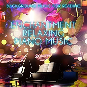 Enchantment Relaxing Piano Music - Background Music for Reading, Relaxing Piano Music Lullabies to Help Relaxation, Meditation and Stress Relief, Pure Massage for Life