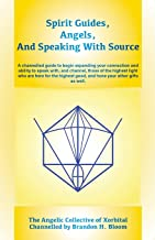Spirit Guides, Angels, and Speaking With Source: A channelled guide to begin expanding your connection and ability to spea...