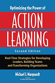 Optimizing the Power of Action Learning: Real-Time Strategies for Developing Leaders, Building Teams and Transforming Orga...