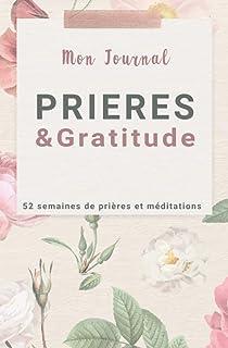 Mon journal PRIERES & GRATITUDE, 52 semaines de prières et méditations: 52 semaines de prières précises pour une année d'i...