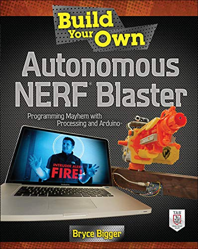 Build Your Own Autonomous NERF Blaster: Programming Mayhem with Processing and Arduino (ELECTRONICS)