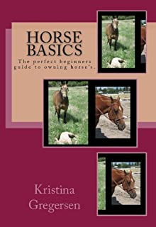 Horse Basics: The perfect beginners guide to owning horse's.