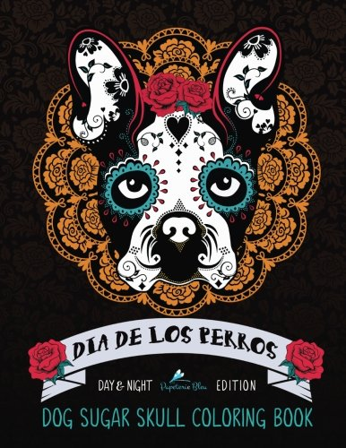 Dia De Los Perros: Dog Sugar Skull Coloring Book: Dog Coloring & Dia De Los Muertos & Day of The Dead & Animals Coloring & Art Therapy & Flowers & … Coloring & Gifts For Dog Owners Moms & Dads)
