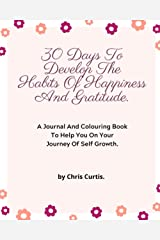 30 Days To Develop The Habits Of Happiness And Gratitude.: A Journal And Colouring Book To Help You On Your Journey Of Self Growth. Paperback