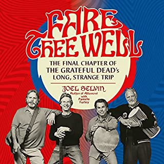 Fare Thee Well     The Final Chapter of the Grateful Dead's Long, Strange Trip              By:                                                                                                                                 Joel Selvin,                                                                                        Pamela Turley                               Narrated by:                                                                                                                                 John Glouchevitch                      Length: 10 hrs and 13 mins     98 ratings     Overall 4.5