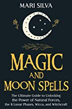 Magic and Moon Spells: The Ultimate Guide to Unlocking the Power of Natural Forces, the 8 Lunar Phases, Wicca, and Witchcraft
