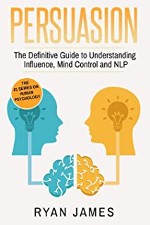 Persuasion: The Definitive Guide to Understanding Influence, Mindcontrol and NLP (Persuasion Series) (Volume 1)