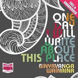 One Day I Will Write About This Place                   Autor:                                                                                                                                 Binyavanga Wainaina                               Sprecher:                                                                                                                                 Ivanno Jeremiah                      Spieldauer: 10 Std. und 15 Min.     2 Bewertungen     Gesamt 4,5
