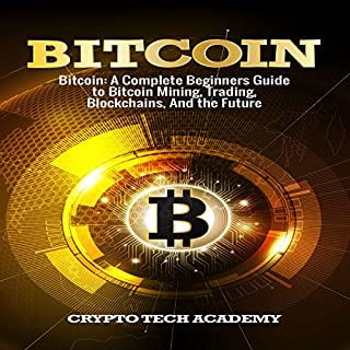 Bitcoin     A Complete Beginners Guide to Bitcoin Mining, Trading, Blockchains, and the Future              By:                                                                                                                                 Crypto Tech Academy                               Narrated by:                                                                                                                                 Damien Brunetto                      Length: 2 hrs and 48 mins     3 ratings     Overall 5.0