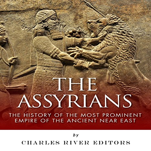 The Assyrians: The History of the Most Prominent Empire of the Ancient Near East cover art