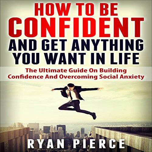 How to Be Confident and Get Anything You Want in Life audiobook cover art