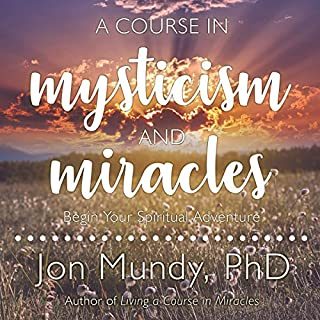 A Course in Mysticism and Miracles     Begin Your Spiritual Adventure              By:                                                                                                                                 Jon Mundy PhD                               Narrated by:                                                                                                                                 Jon Mundy PhD                      Length: 9 hrs and 23 mins     24 ratings     Overall 4.2