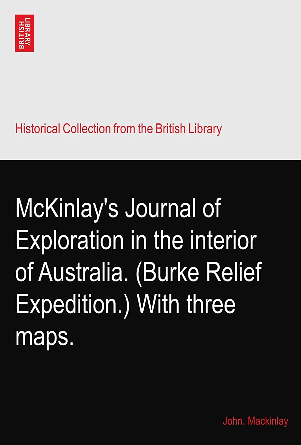 McKinlay's Journal of Exploration in the interior of Australia. (Burke Relief Expedition.) With three maps.