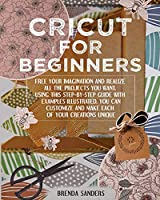 Cricut For Beginners: Free Your Imagination and Realize All The Projects You Want. Using This Step-By-Step Guide With Examples Illustrated, You Can Customize and Make Each Of Your Creations Unique
