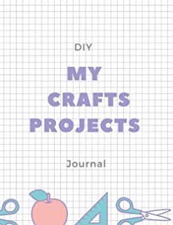 My DIY Crafts Projects Journal: Art & crafts log book for creative minds. Journal for crafters, Notebook to Organize Proje...