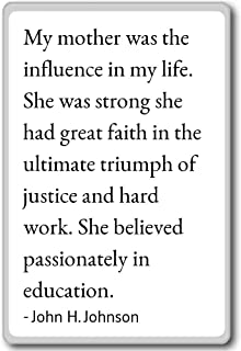 My mother was the influence in my life. She... - John H. Johnson quotes fridge magnet, White