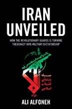 Iran Unveiled: How the Revolutionary Guards Is Transforming Iran from Theocracy into Military Dictatorship