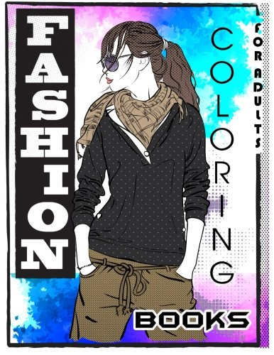 Fashion Coloring Books For Adults: Adult Fashion Coloring Books: Color Me Coloring Book, Fun Fashion and Fresh Styles! (Fashion & Beauty 2017, Fashion ... Relaxation, Kids, Teens, & Girls) (Volume 1)