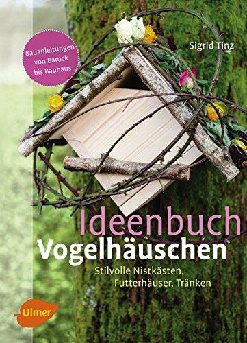 Ideenbuch Vogelhäuschen: Stilvolle Nistkästen, Futterhäuser, Tränken: Stilvolle Nistksten, Futterhuser, Trnken