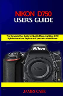 Nikon D750 Users Guide: The Complete User Guide for Quickly Mastering Nikon D750 digital camera from Beginner to Expert wi...