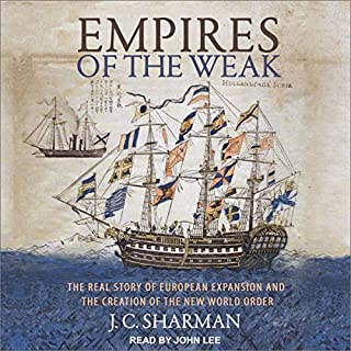 Empires of the Weak     The Real Story of European Expansion and the Creation of the New World              By:                                                                                                                                 J. C. Sharman                               Narrated by:                                                                                                                                 John Lee                      Length: 6 hrs and 26 mins     Not rated yet     Overall 0.0