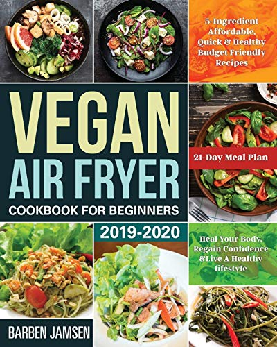 Vegan Air Fryer Cookbook for Beginners 2019-2020: 5-Ingredient Affordable, Quick & Healthy Budget Friendly Recipes | Heal Your Body, Regain Confidence & Live A Healthy lifestyle | 21-Day Meal Plan