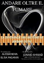 ANDARE OLTRE IL FUMARE: C'È UNA DIFFERENZA TRA SMETTERE E L'ANDARE OLTRE. (Transcend Smoking Vol. 3) (Italian Edition)