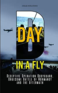 D-DAY, in A Fly: Deceptive Operation Bodyguard, Gruesome Battle of Normandy and the Aftermath
