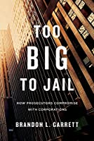 Too Big to Jail: How Prosecutors Compromise with Corporations (Harvard East Asian Monographs)