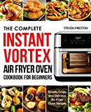 The Complete Instant Vortex Air Fryer Oven Cookbook For Beginners: Simple, Crispy and Delicious Air Fryer Oven Recipes (Instant Pot Cookbooks)