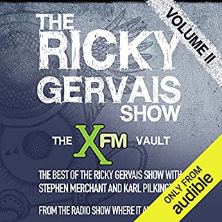 The XFM Vault     The Best of The Ricky Gervais Show with Stephen Merchant and Karl Pilkington, Volume 2              By:                                                                                                                                 Ricky Gervais,                                                                                        Stephen Merchant,                                                                                        Karl Pilkingson                               Narrated by:                                                                                                                                 Ricky Gervais,                                                                                        Stephen Merchant,                                                                                        Karl Pilkingson                      Length: 3 hrs and 4 mins     293 ratings     Overall 4.8